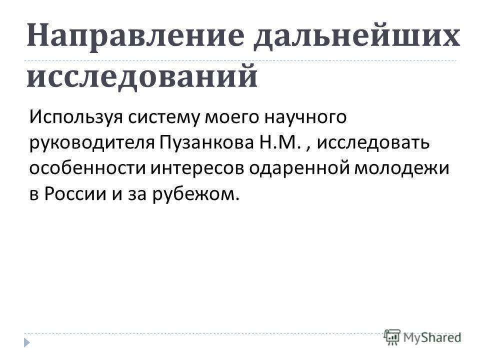 Направление дальнейших исследований Используя систему моего научного руководителя Пузанкова Н. М., исследовать особенности интересов одаренной молодежи в России и за рубежом.