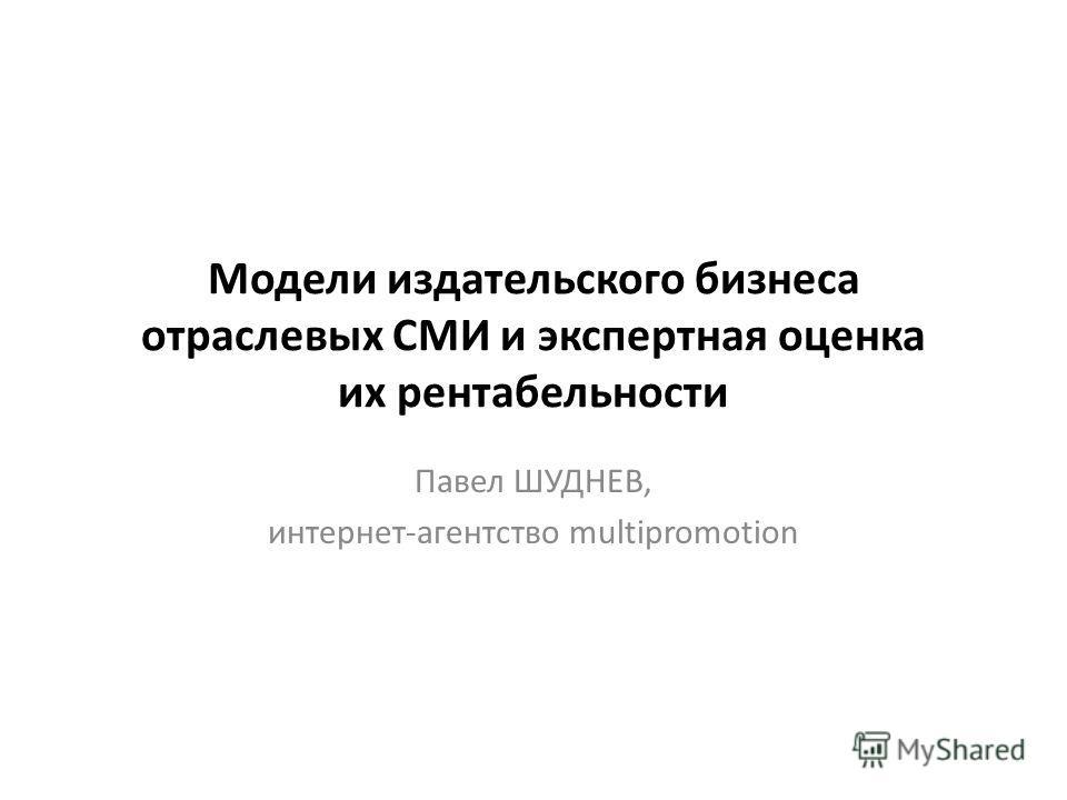 Модели издательского бизнеса отраслевых СМИ и экспертная оценка их рентабельности Павел ШУДНЕВ, интернет-агентство multipromotion