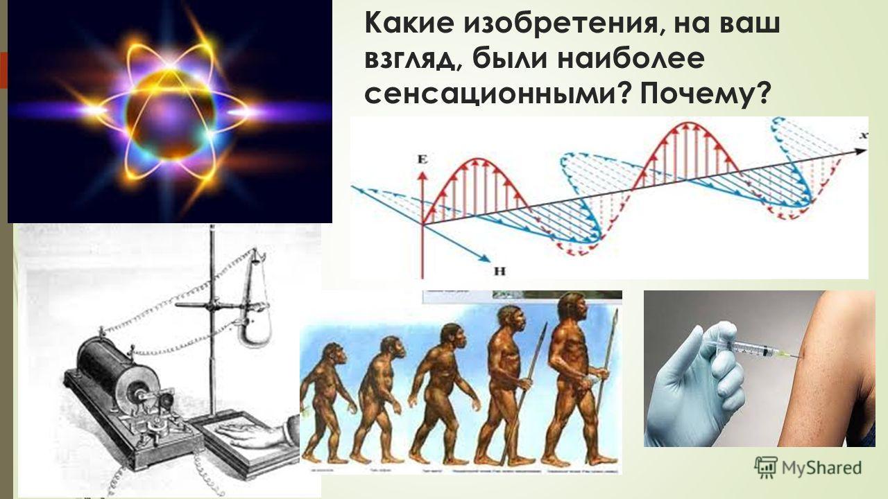 Какие изобретения, на ваш взгляд, были наиболее сенсационными? Почему?