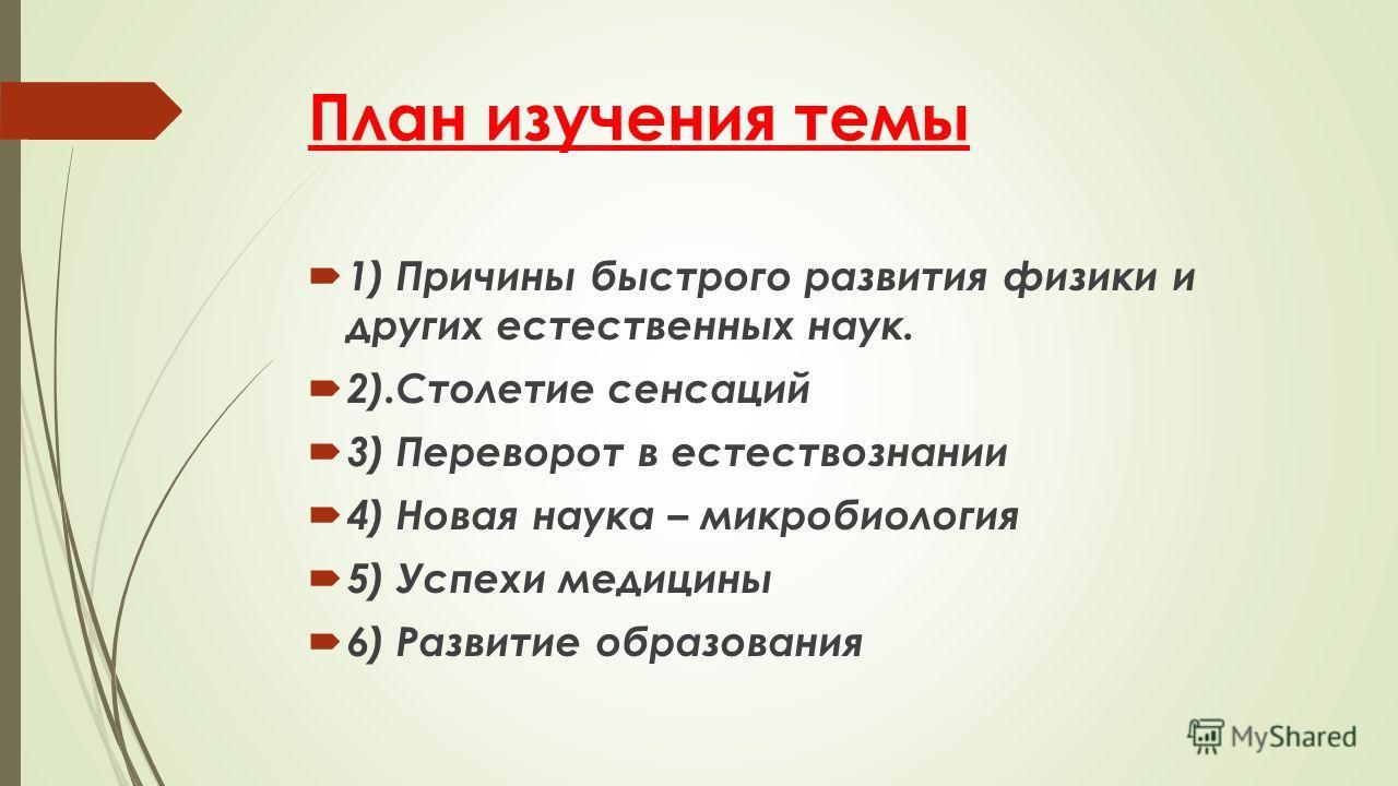 План изучения темы 1) Причины быстрого развития физики и других естественных наук. 2).Столетие сенсаций 3) Переворот в естествознании 4) Новая наука – микробиология 5) Успехи медицины 6) Развитие образования