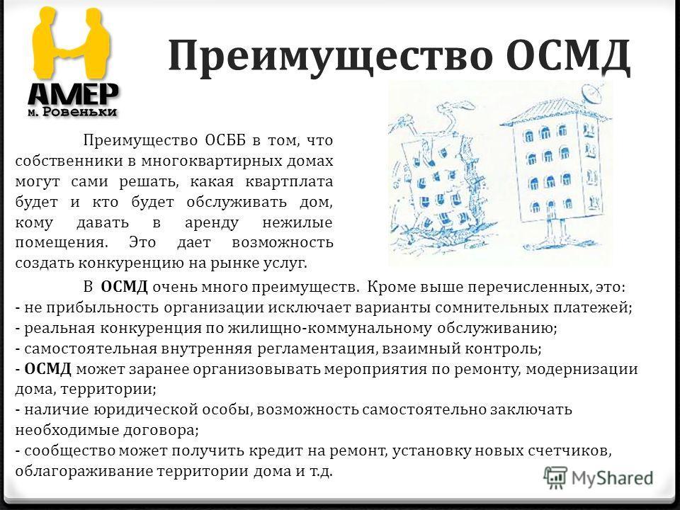 Преимущество ОСМД Преимущество ОСББ в том, что собственники в многоквартирных домах могут сами решать, какая квартплата будет и кто будет обслуживать дом, кому давать в аренду нежилые помещения. Это дает возможность создать конкуренцию на рынке услуг