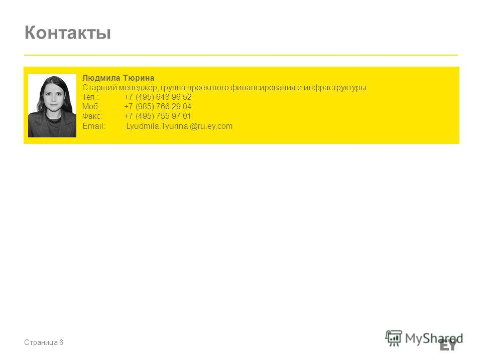 Страница 6 Контакты Людмила Тюрина Старший менеджер, группа проектного финансирования и инфраструктуры Тел.:+7 (495) 648 96 52 Моб.:+7 (985) 766 29 04 Факс:+7 (495) 755 97 01 Email: Lyudmila.Tyurina @ru.ey.com