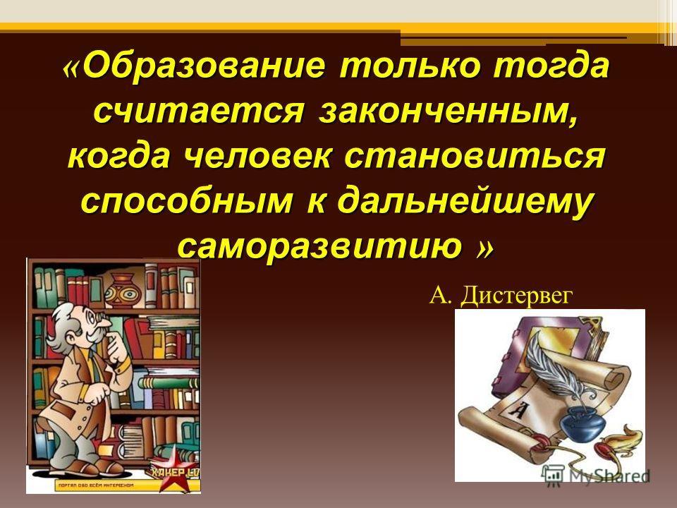 « Образование только тогда считается законченным, когда человек становиться способным к дальнейшему саморазвитию » А. Дистервег
