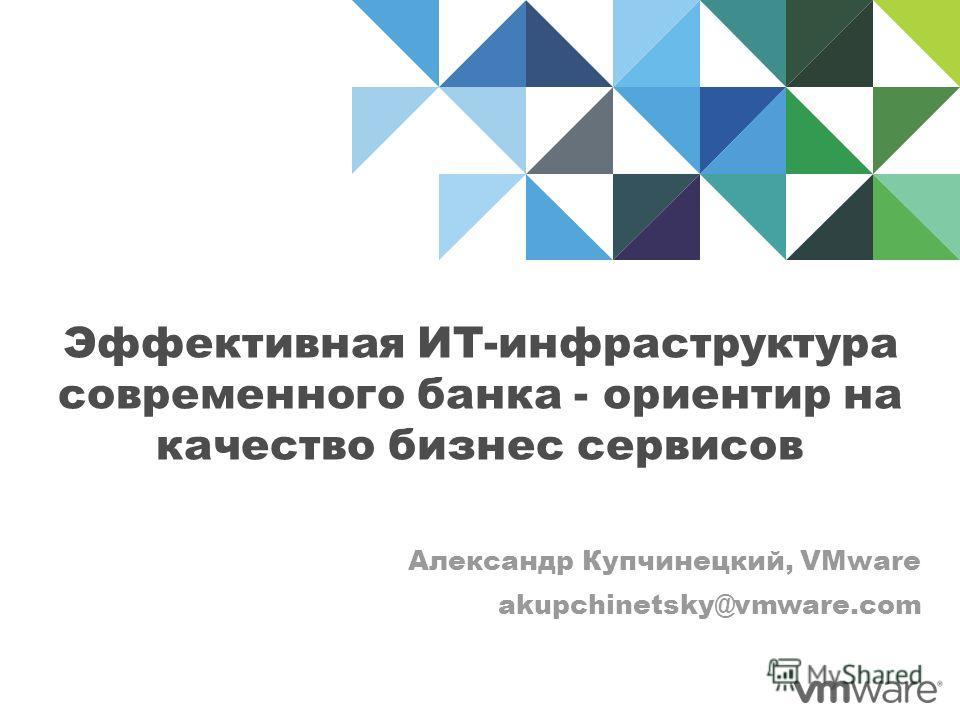 Эффективная ИТ-инфраструктура современного банка - ориентир на качество бизнес сервисов Александр Купчинецкий, VMware akupchinetsky@vmware.com