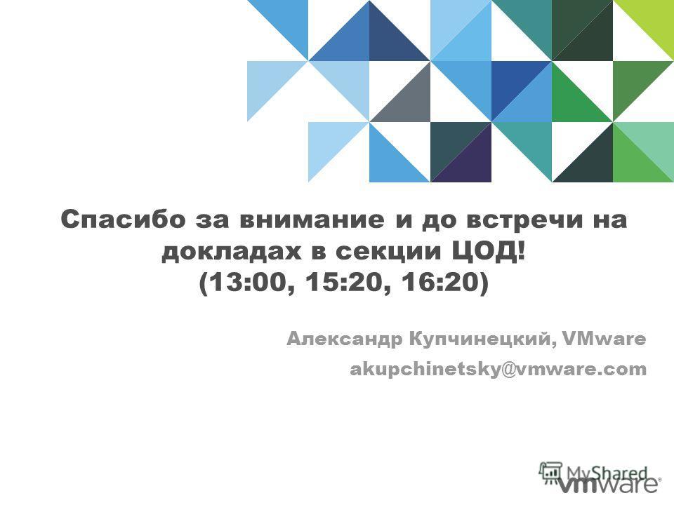 Спасибо за внимание и до встречи на докладах в секции ЦОД! (13:00, 15:20, 16:20) Александр Купчинецкий, VMware akupchinetsky@vmware.com