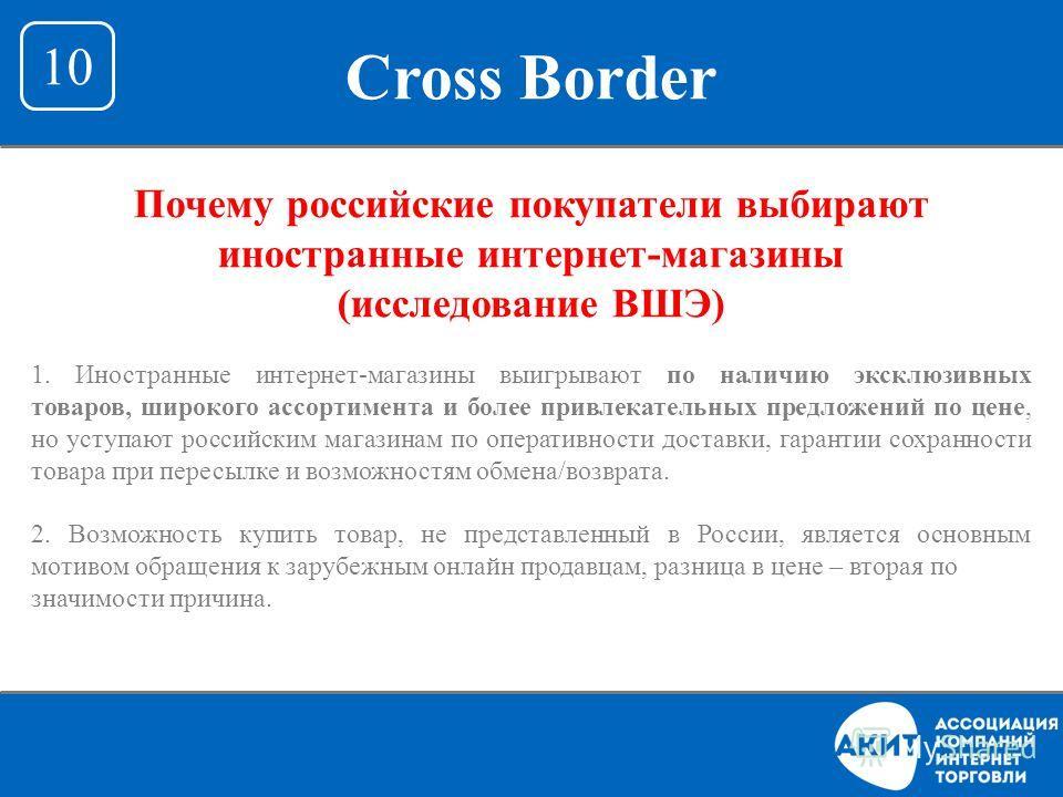 Cross Border 10 Почему российские покупатели выбирают иностранные интернет-магазины (исследование ВШЭ) 1. Иностранные интернет - магазины выигрывают по наличию эксклюзивных товаров, широкого ассортимента и более привлекательных предложений по цене, н