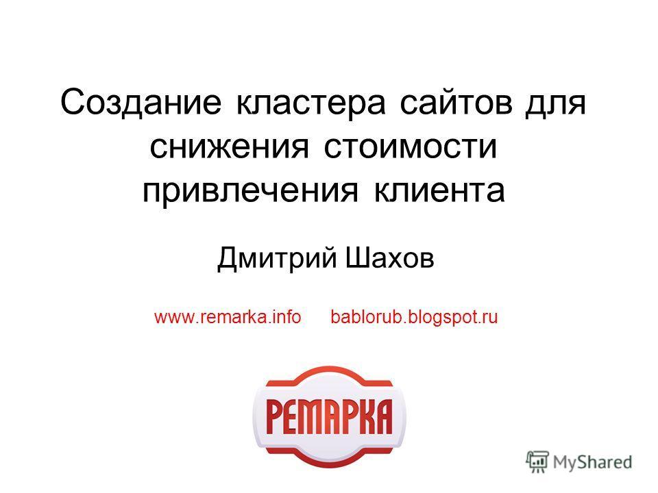 Создание кластера сайтов для снижения стоимости привлечения клиента Дмитрий Шахов www.remarka.info bablorub.blogspot.ru