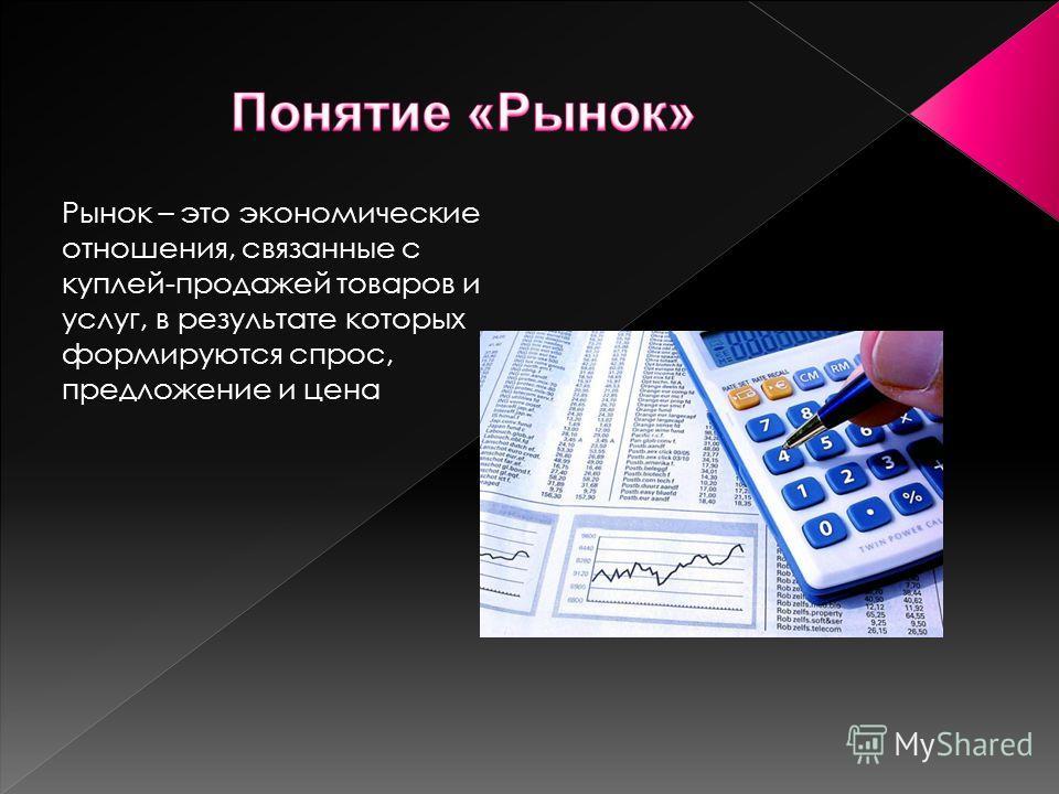 Рынок – это экономические отношения, связанные с куплей-продажей товаров и услуг, в результате которых формируются спрос, предложение и цена