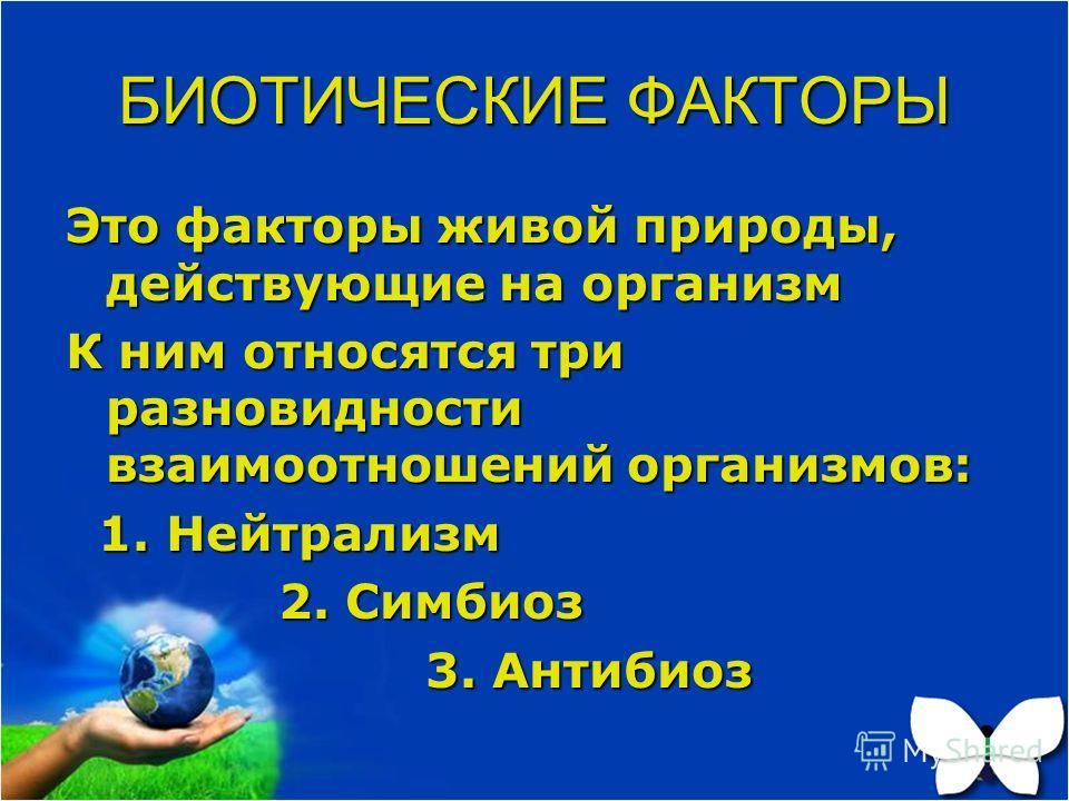 БИОТИЧЕСКИЕ ФАКТОРЫ Это факторы живой природы, действующие на организм К ним относятся три разновидности взаимоотношений организмов: 1. Нейтрализм 1. Нейтрализм 2. Симбиоз 2. Симбиоз 3. Антибиоз 3. Антибиоз