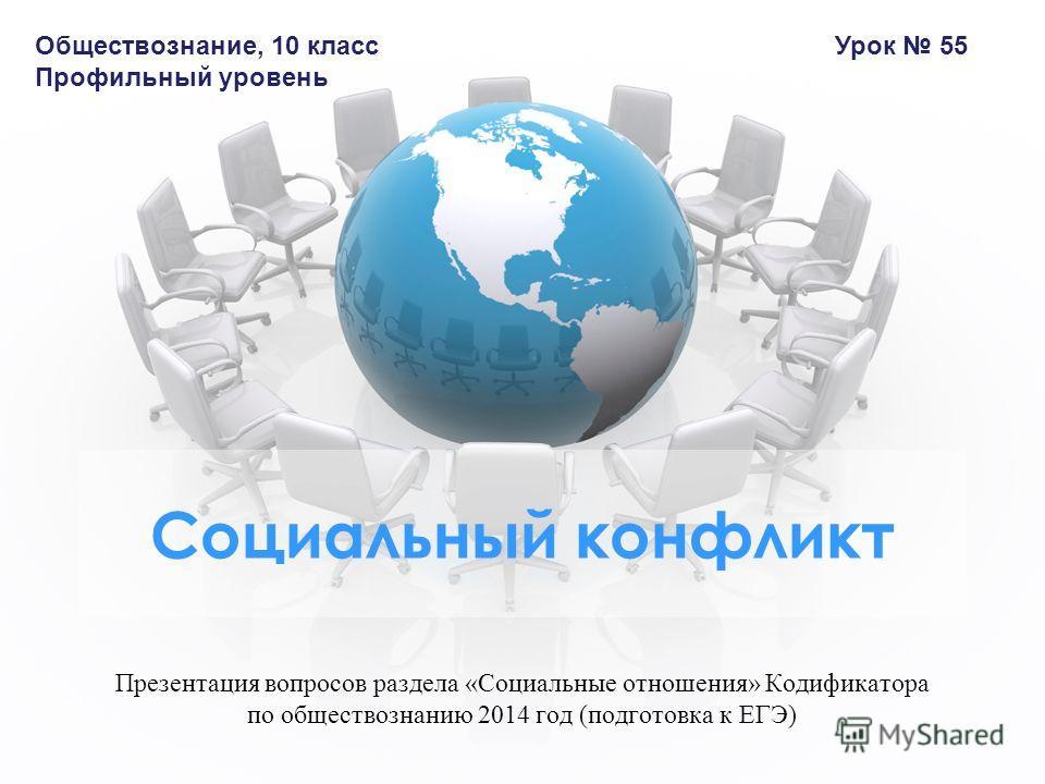 Презентация вопросов раздела «Социальные отношения» Кодификатора по обществознанию 2014 год (подготовка к ЕГЭ) Социальный конфликт Обществознание, 10 класс Профильный уровень Урок 55