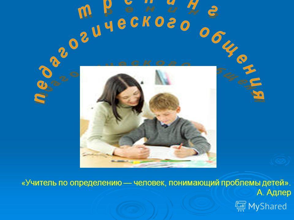 « Учитель по определению человек, понимающий проблемы детей». А. Адлер