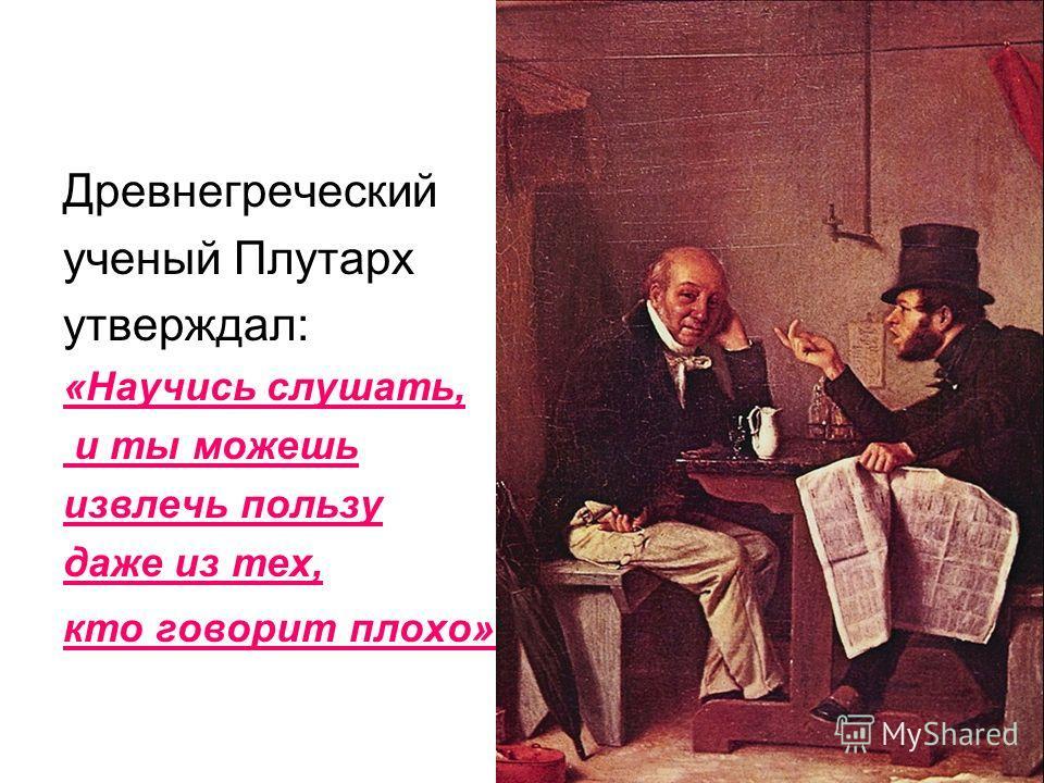 Древнегреческий ученый Плутарх утверждал: «Научись слушать, и ты можешь извлечь пользу даже из тех, кто говорит плохо».
