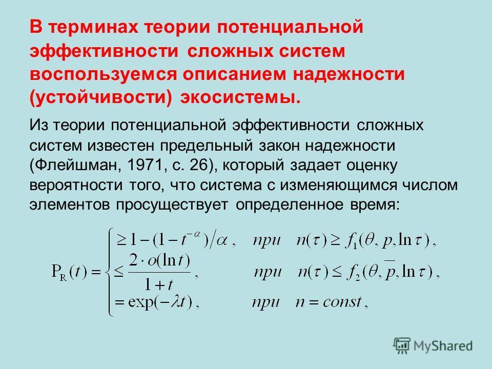 В терминах теории потенциальной эффективности сложных систем воспользуемся описанием надежности (устойчивости) экосистемы. Из теории потенциальной эффективности сложных систем известен предельный закон надежности (Флейшман, 1971, с. 26), который зада