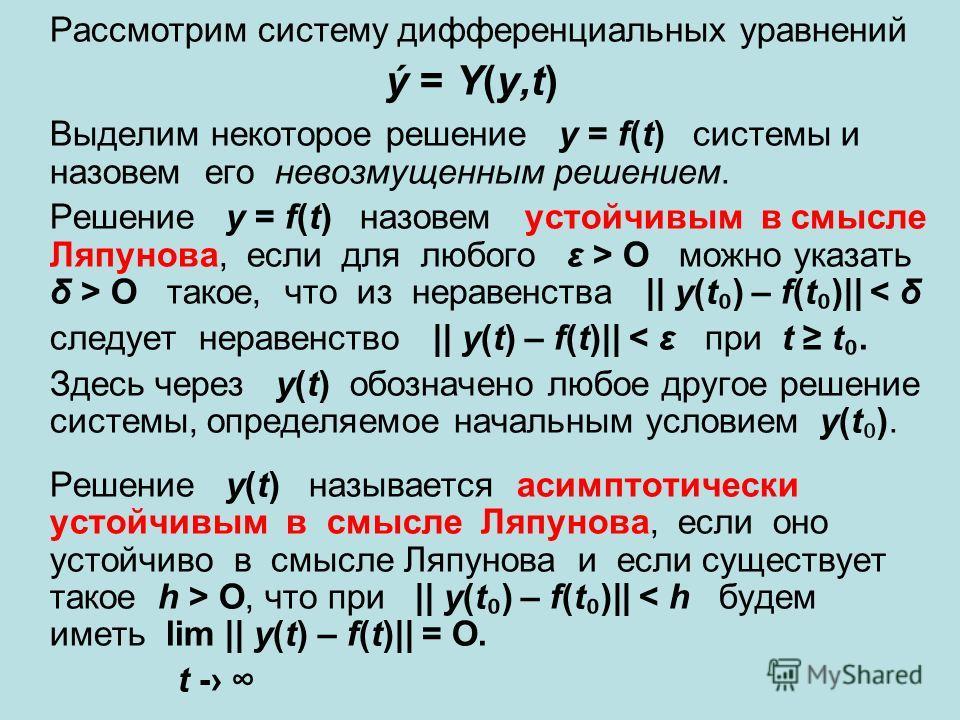 Рассмотрим систему дифференциальных уравнений ý = Y(y,t) Выделим некоторое решение y = f(t) системы и назовем его невозмущенным решением. Решение y = f(t) назовем устойчивым в смысле Ляпунова, если для любого ε > O можно указать δ > O такое, что из н