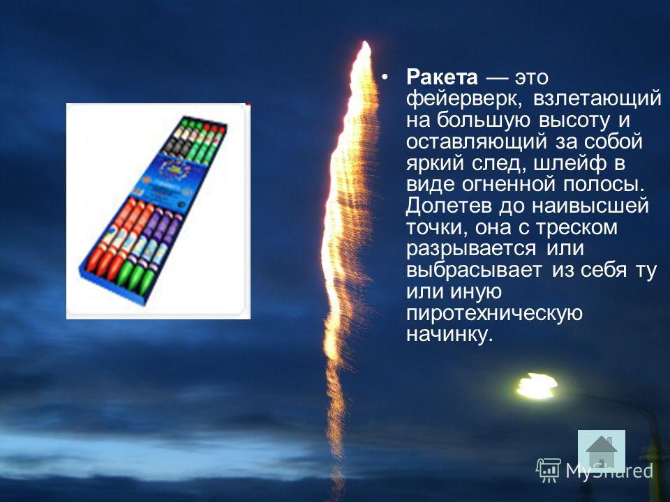 Ракета это фейерверк, взлетающий на большую высоту и оставляющий за собой яркий след, шлейф в виде огненной полосы. Долетев до наивысшей точки, она с треском разрывается или выбрасывает из себя ту или иную пиротехническую начинку.