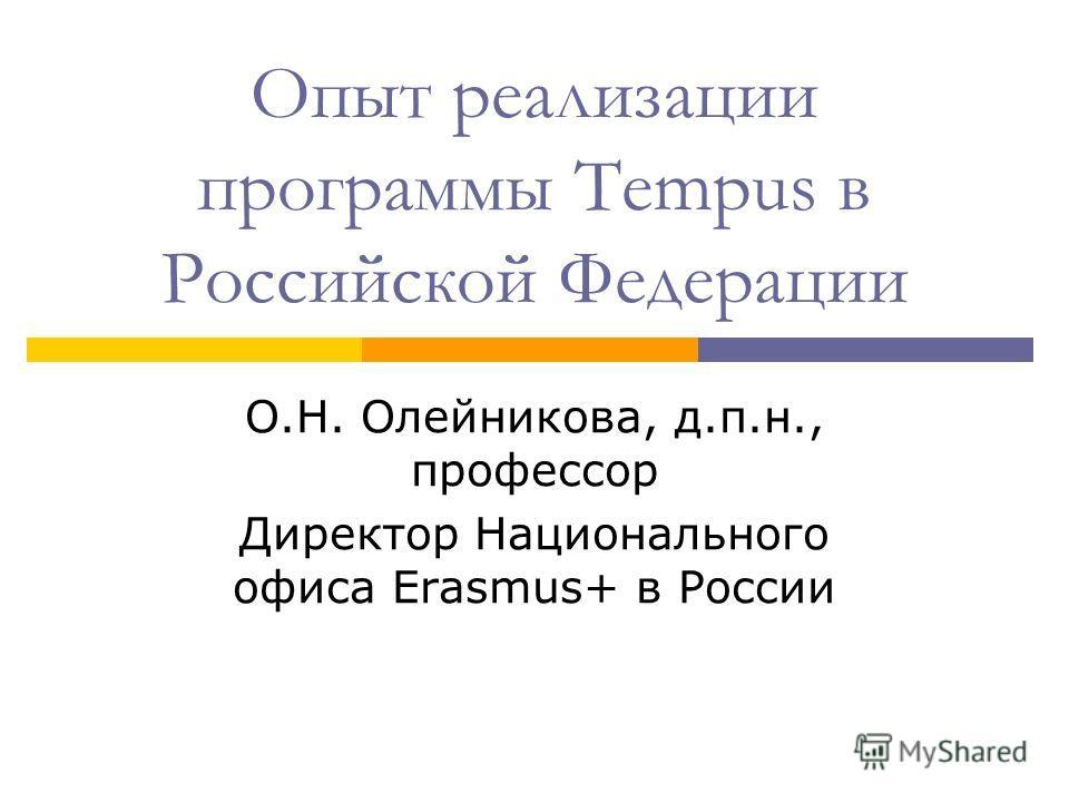Опыт реализации программы Tempus в Российской Федерации О.Н. Олейникова, д.п.н., профессор Директор Национального офиса Erasmus+ в России