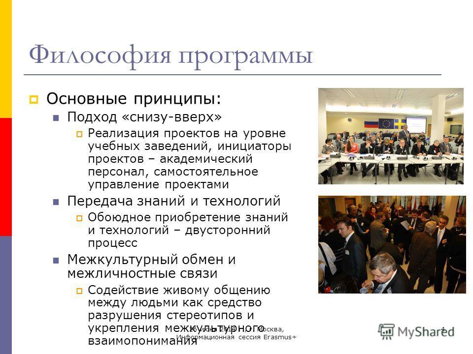 26 июня 2014 г., г. Москва, Информационная сессия Erasmus+ 4 Философия программы Основные принципы: Подход «снизу-вверх» Реализация проектов на уровне учебных заведений, инициаторы проектов – академический персонал, самостоятельное управление проекта