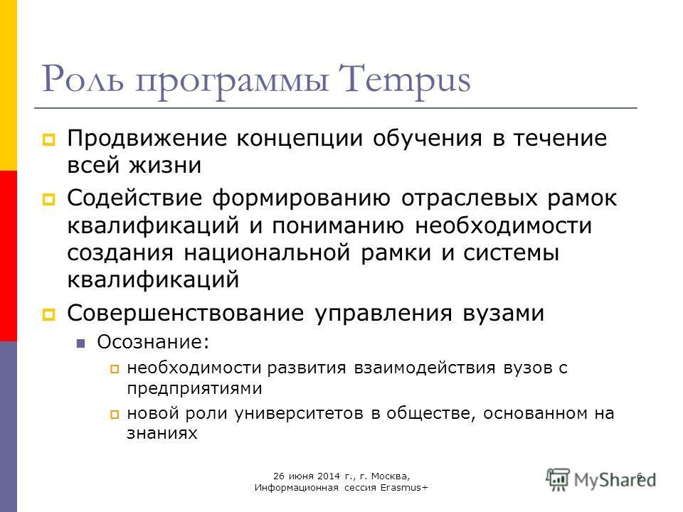 26 июня 2014 г., г. Москва, Информационная сессия Erasmus+ 6 Роль программы Tempus Продвижение концепции обучения в течение всей жизни Содействие формированию отраслевых рамок квалификаций и пониманию необходимости создания национальной рамки и систе