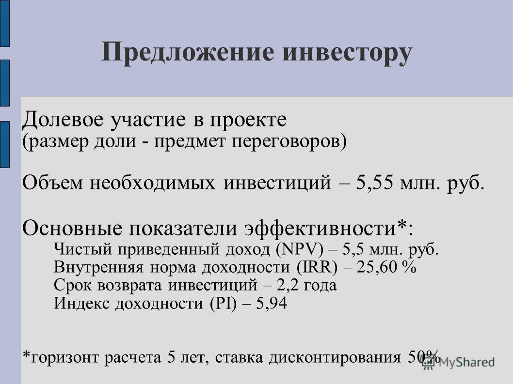 Предложение инвестору Долевое участие в проекте (размер доли - предмет переговоров) Объем необходимых инвестиций – 5,55 млн. руб. Основные показатели эффективности*: Чистый приведенный доход (NPV) – 5,5 млн. руб. Внутренняя норма доходности (IRR) – 2