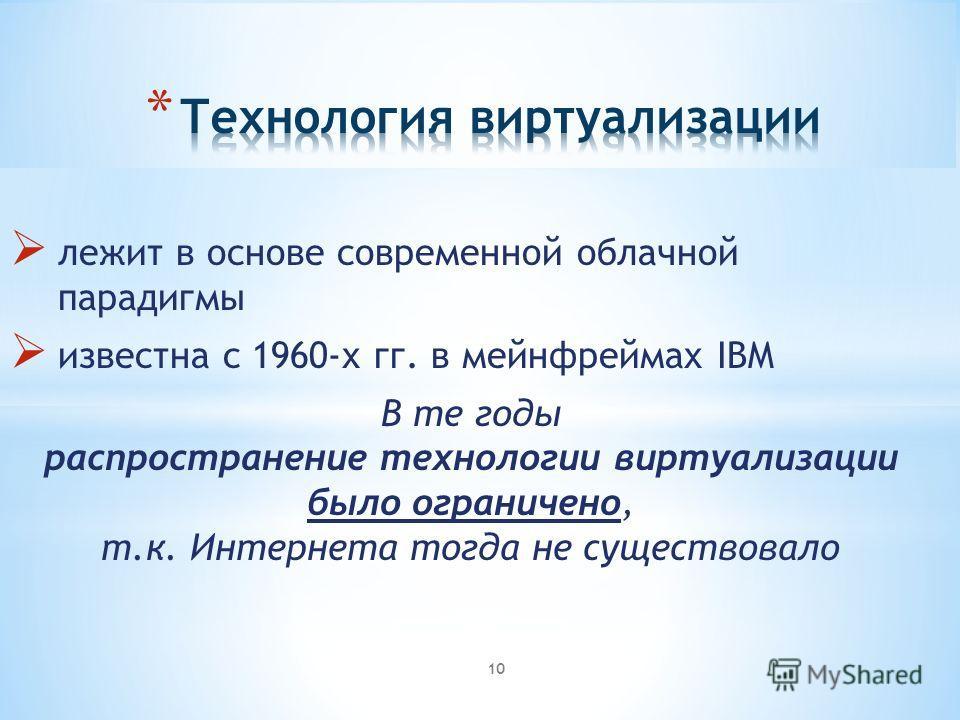 лежит в основе современной облачной парадигмы известна с 1960-х гг. в мейнфреймах IBM В те годы распространение технологии виртуализации было ограничено, т.к. Интернета тогда не существовало 10