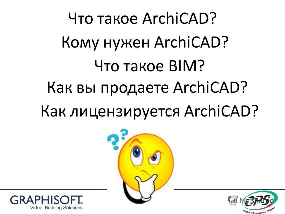Что такое ArchiCAD? Кому нужен ArchiCAD? Что такое BIM? Как вы продаете ArchiCAD? Как лицензируется ArchiCAD?