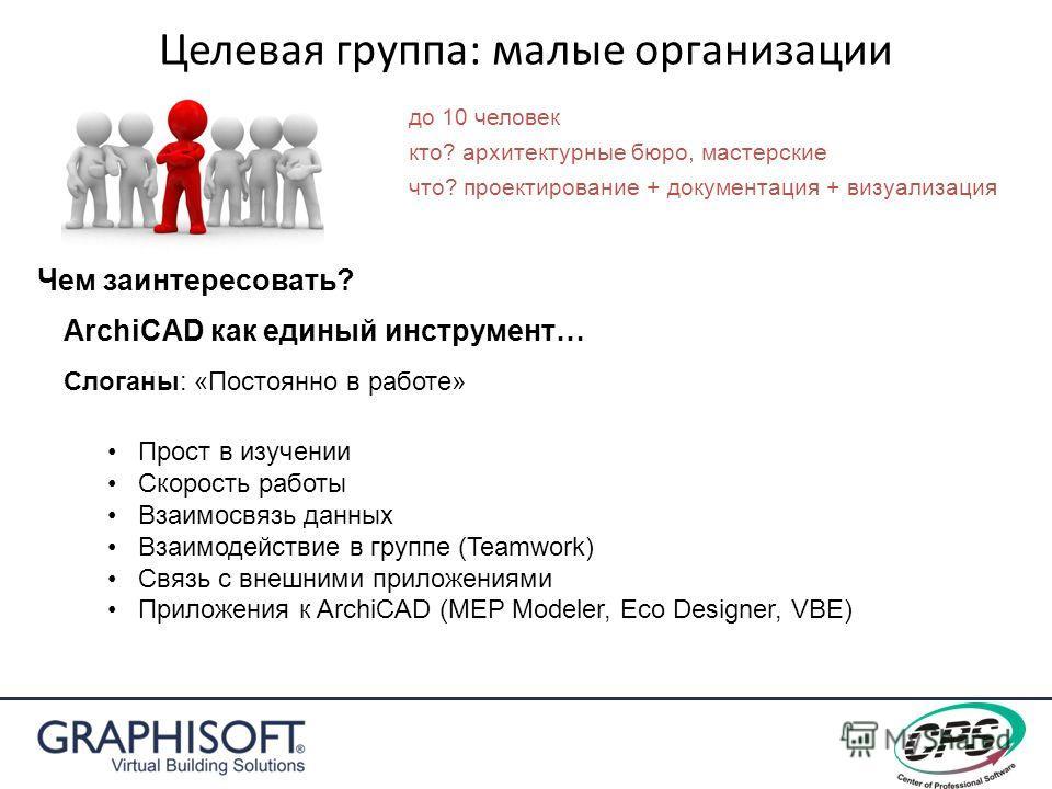 Целевая группа: малые организации Чем заинтересовать? ArchiCAD как единый инструмент… Прост в изучении Скорость работы Взаимосвязь данных Взаимодействие в группе (Teamwork) Связь с внешними приложениями Приложения к ArchiCAD (MEP Modeler, Eco Designe