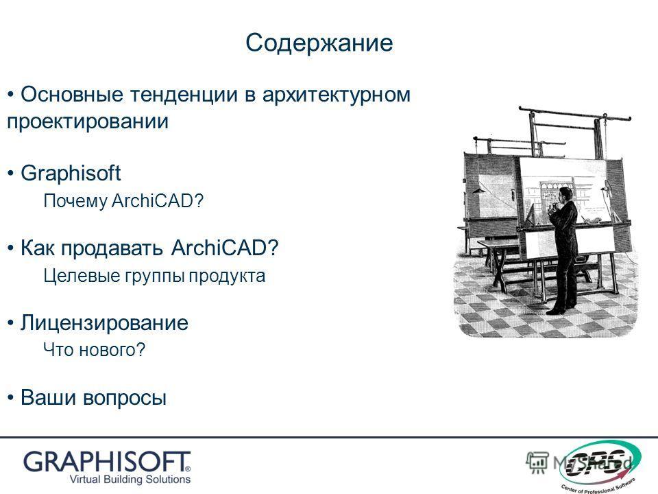 Содержание Основные тенденции в архитектурном проектировании Graphisoft Почему ArchiCAD? Как продавать ArchiCAD? Целевые группы продукта Лицензирование Что нового? Ваши вопросы