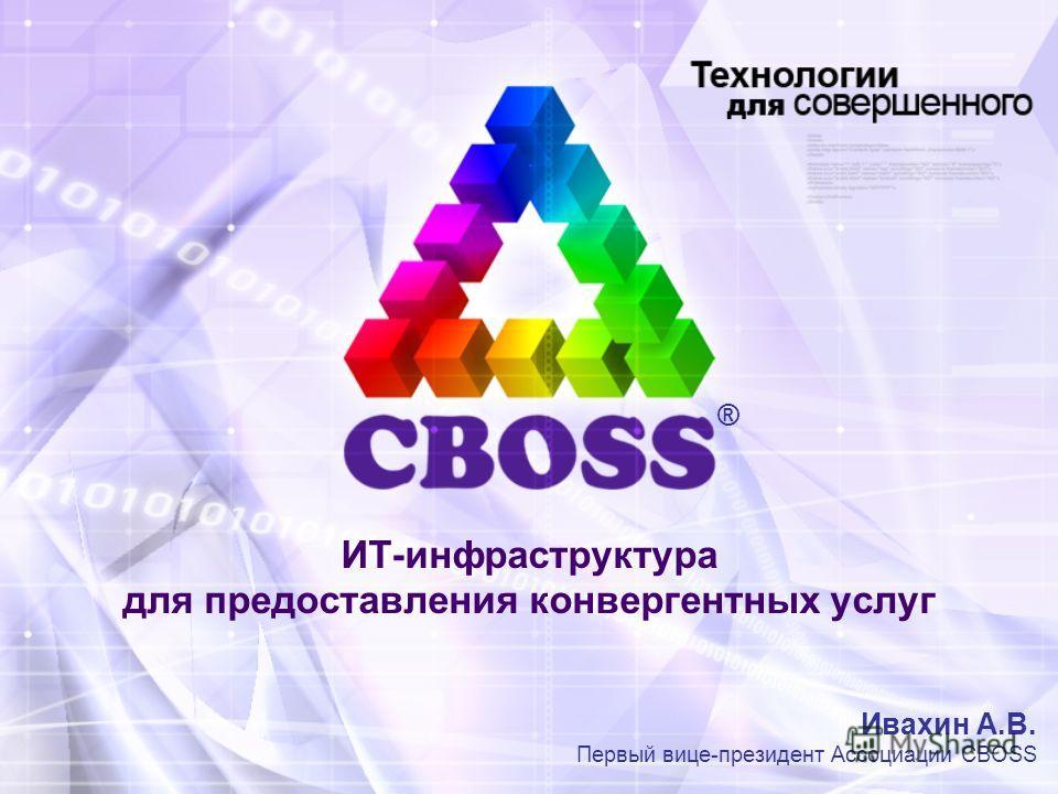 ИТ-инфраструктура для предоставления конвергентных услуг Ивахин А.В. Первый вице-президент Ассоциации CBOSS ®