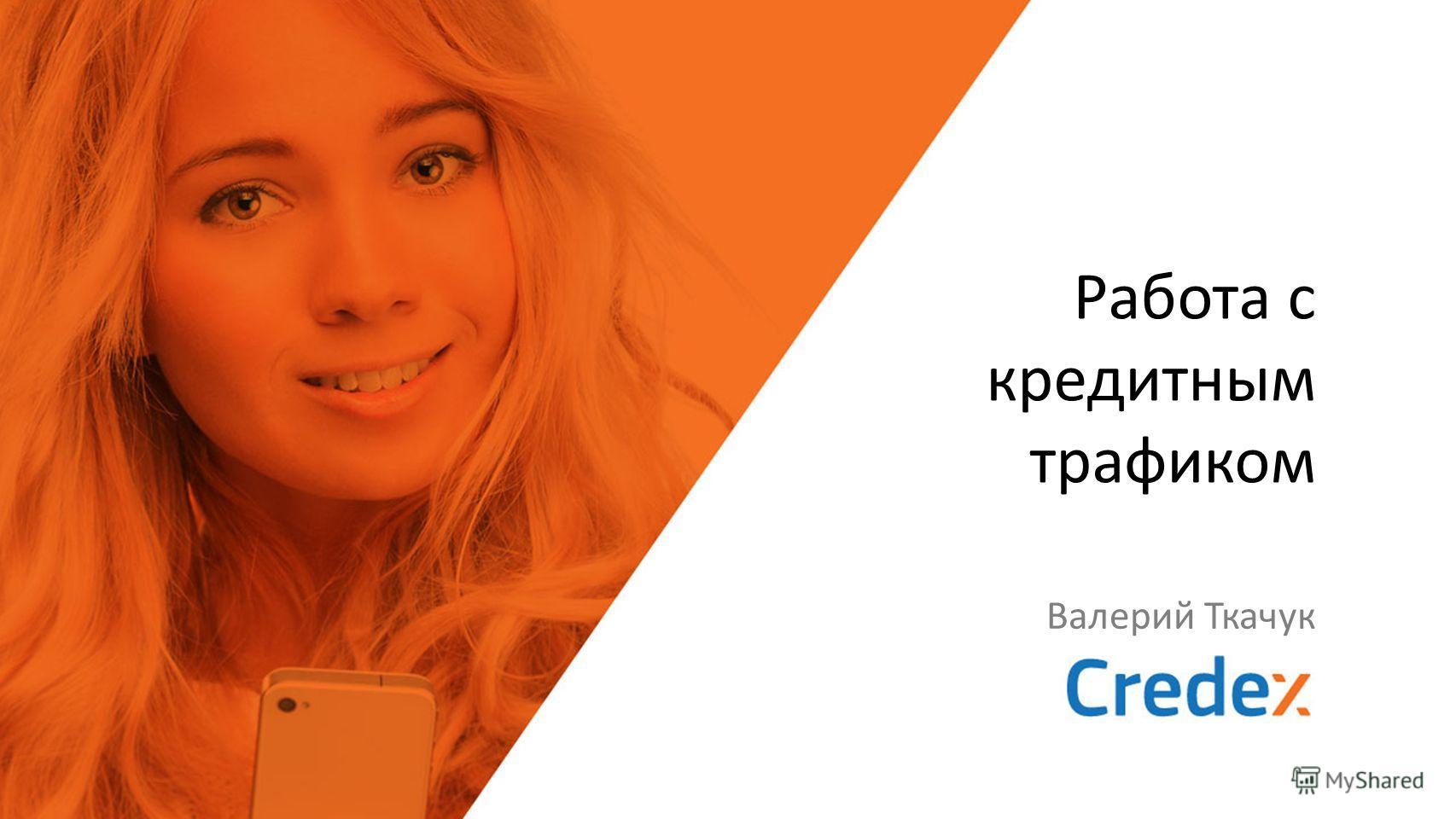 Работа с кредитным трафиком Валерий Ткачук
