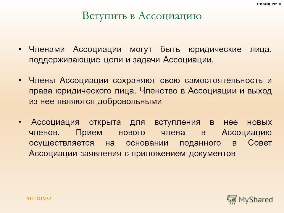 Слайд 8 АППОМО Членами Ассоциации могут быть юридические лица, поддерживающие цели и задачи Ассоциации. Члены Ассоциации сохраняют свою самостоятельность и права юридического лица. Членство в Ассоциации и выход из нее являются добровольными Ассоциаци