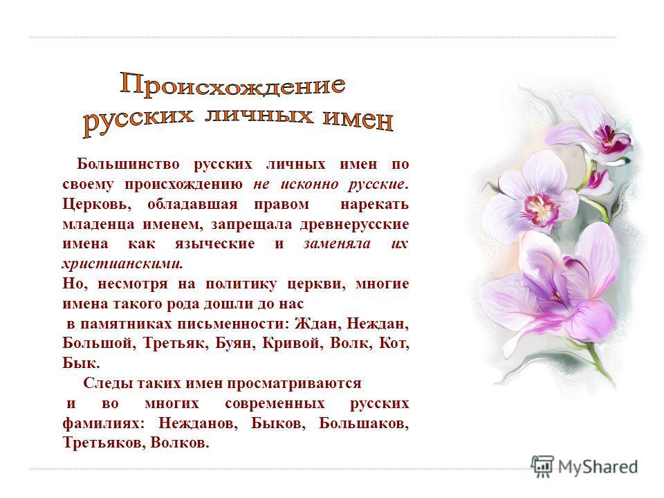---------------------------------------------------------------------------------------------------------- Большинство русских личных имен по своему происхождению не исконно русские. Церковь, обладавшая правом нарекать младенца именем, запрещала древ