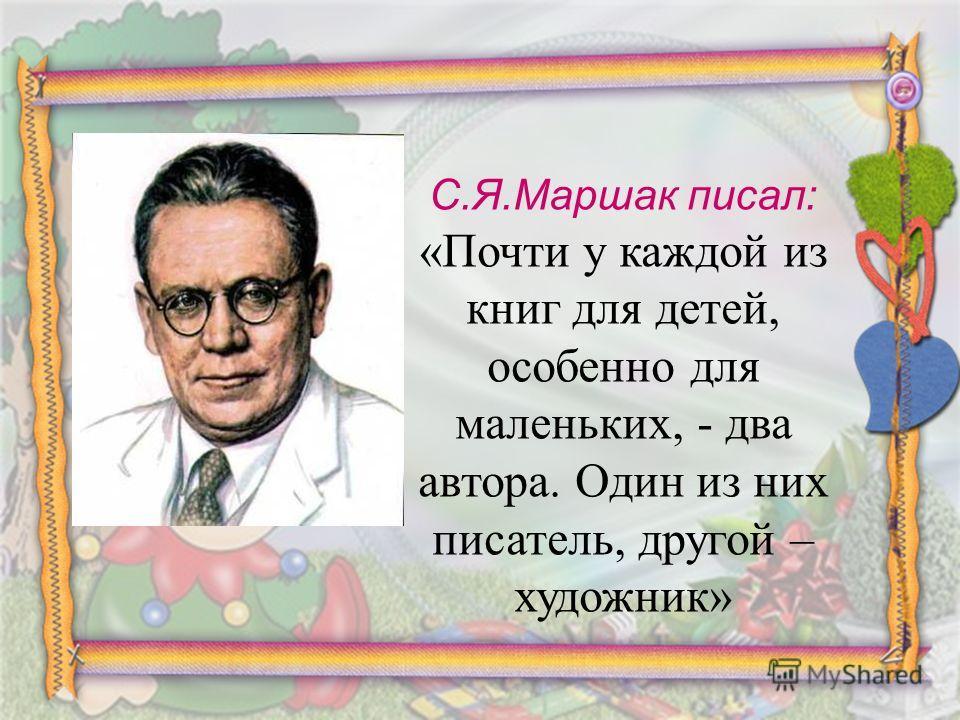 С.Я.Маршак писал: «Почти у каждой из книг для детей, особенно для маленьких, - два автора. Один из них писатель, другой – художник»