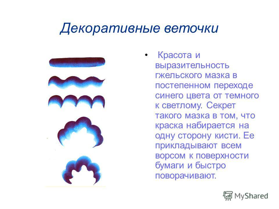 Декоративные веточки Красота и выразительность гжельского мазка в постепенном переходе синего цвета от темного к светлому. Секрет такого мазка в том, что краска набирается на одну сторону кисти. Ее прикладывают всем ворсом к поверхности бумаги и быст