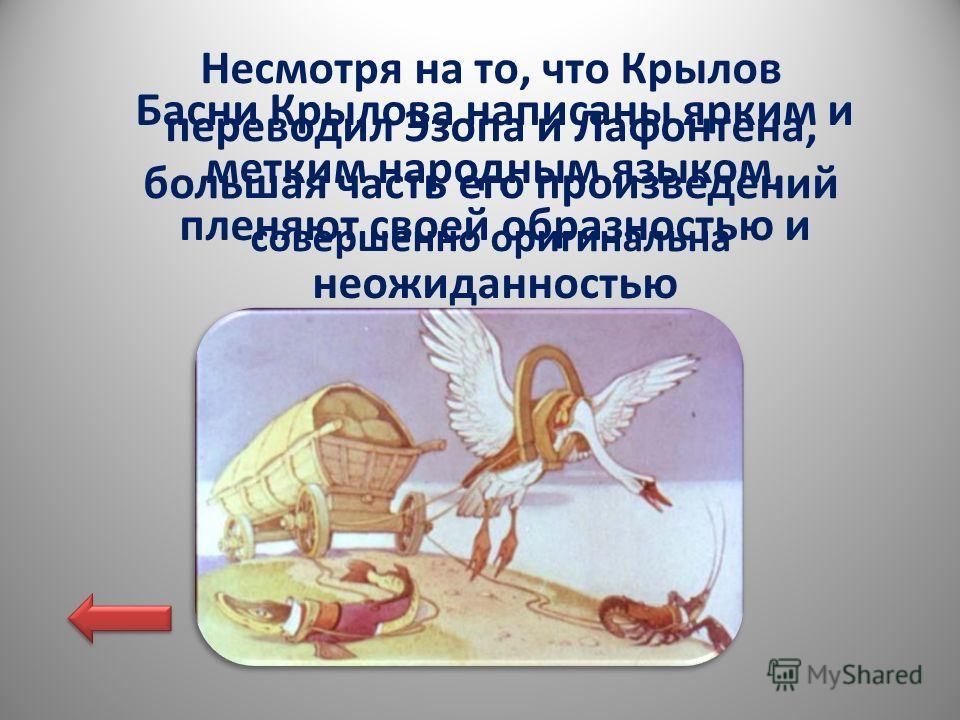 Басни Крылова написаны ярким и метким народным языком, пленяют своей образностью и неожиданностью Несмотря на то, что Крылов переводил Эзопа и Лафонтена, большая часть его произведений совершенно оригинальна