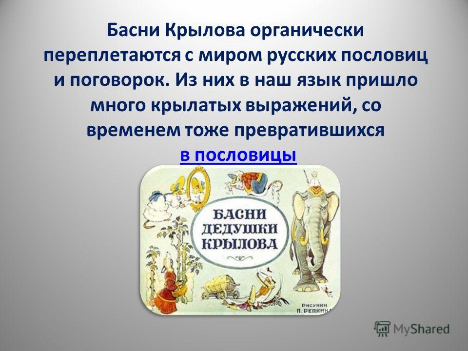 Басни Крылова органически переплетаются с миром русских пословиц и поговорок. Из них в наш язык пришло много крылатых выражений, со временем тоже превратившихся в пословицы