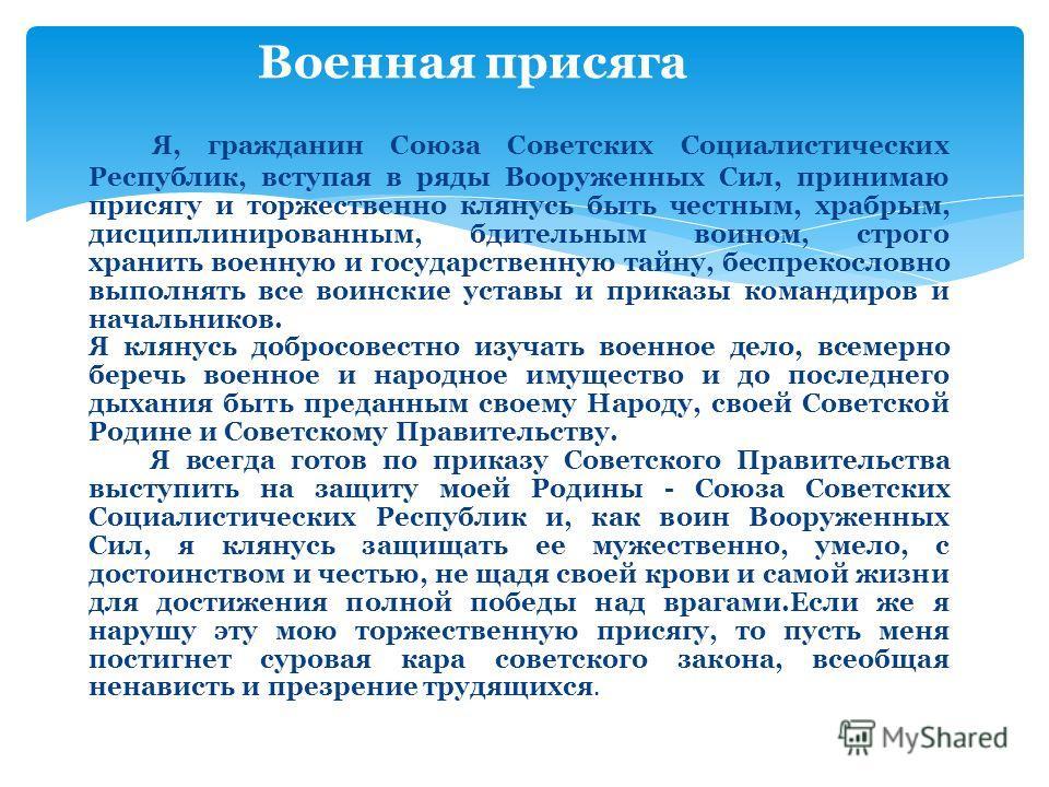 Я, гражданин Союза Советских Социалистических Республик, вступая в ряды Вооруженных Сил, принимаю присягу и торжественно клянусь быть честным, храбрым, дисциплинированным, бдительным воином, строго хранить военную и государственную тайну, беспрекосло