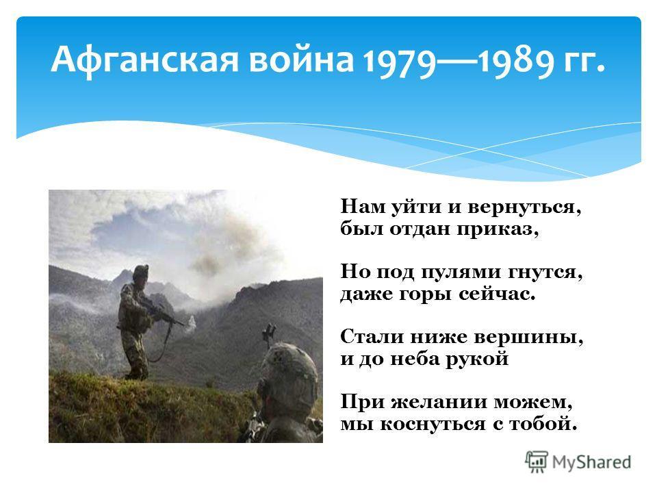 Афганская война 19791989 гг. Нам уйти и вернуться, был отдан приказ, Но под пулями гнутся, даже горы сейчас. Стали ниже вершины, и до неба рукой При желании можем, мы коснуться с тобой.