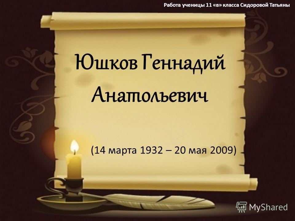 Юшков Геннадий Анатольевич (14 марта 1932 – 20 мая 2009) Работа ученицы 11 «в» класса Сидоровой Татьяны