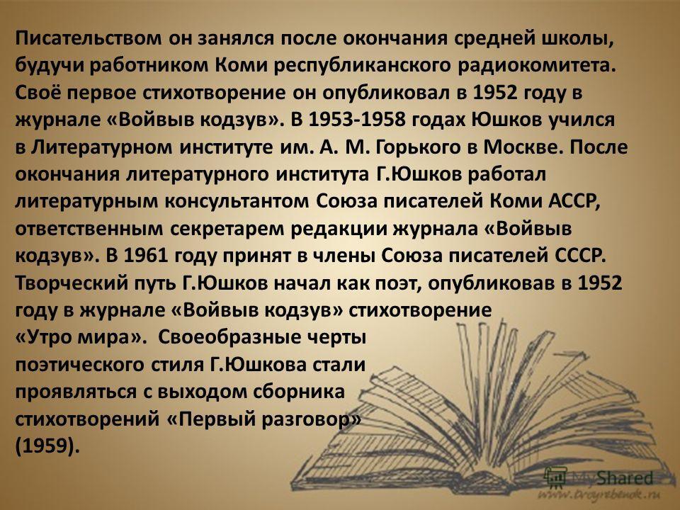Писательством он занялся после окончания средней школы, будучи работником Коми республиканского радиокомитета. Своё первое стихотворение он опубликовал в 1952 году в журнале «Войвыв кодзув». В 1953-1958 годах Юшков учился в Литературном институте им.
