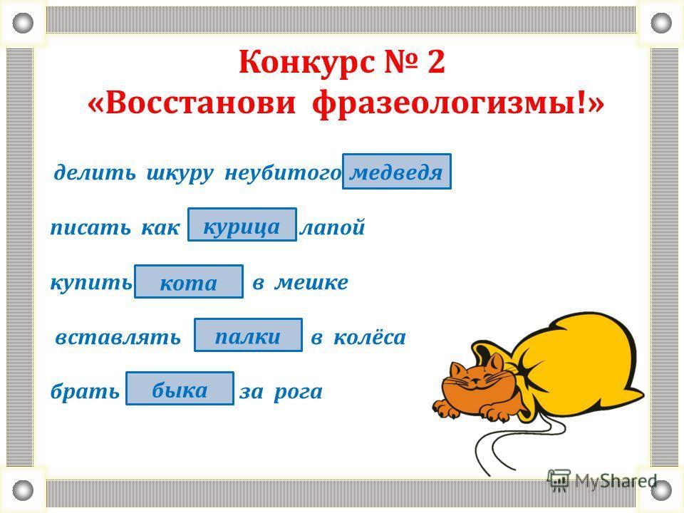 Конкурс 2 «Восстанови фразеологизмы!» делить шкуру неубитого писать как лапой купить в мешке вставлять в колёса брать за рога медведя курица кота палки быка