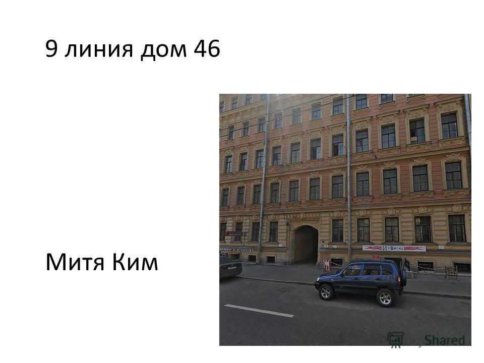 9 линия дом 46 Митя Ким