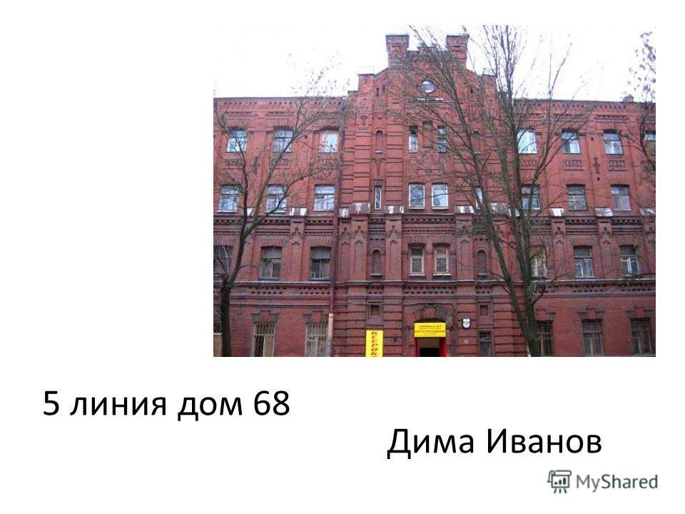 5 линия дом 68 Дима Иванов