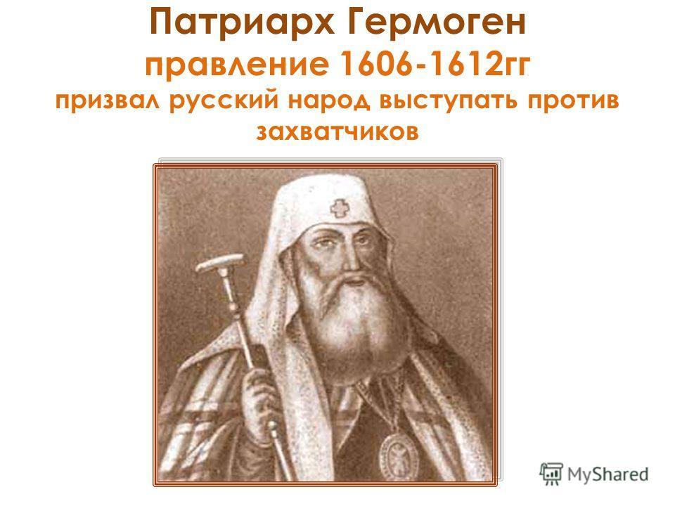 Патриарх Гермоген правление 1606-1612гг призвал русский народ выступать против захватчиков