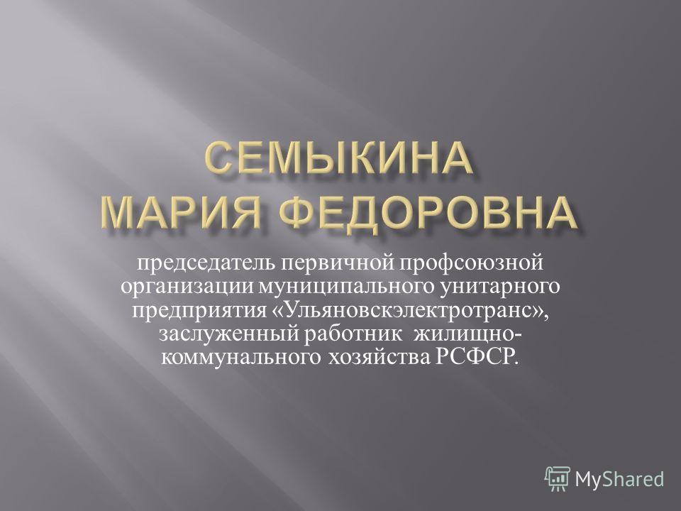 председатель первичной профсоюзной организации муниципального унитарного предприятия « Ульяновскэлектротранс », заслуженный работник жилищно - коммунального хозяйства РСФСР.