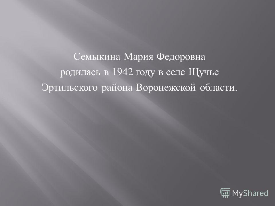 Семыкина Мария Федоровна родилась в 1942 году в селе Щучье Эртильского района Воронежской области.