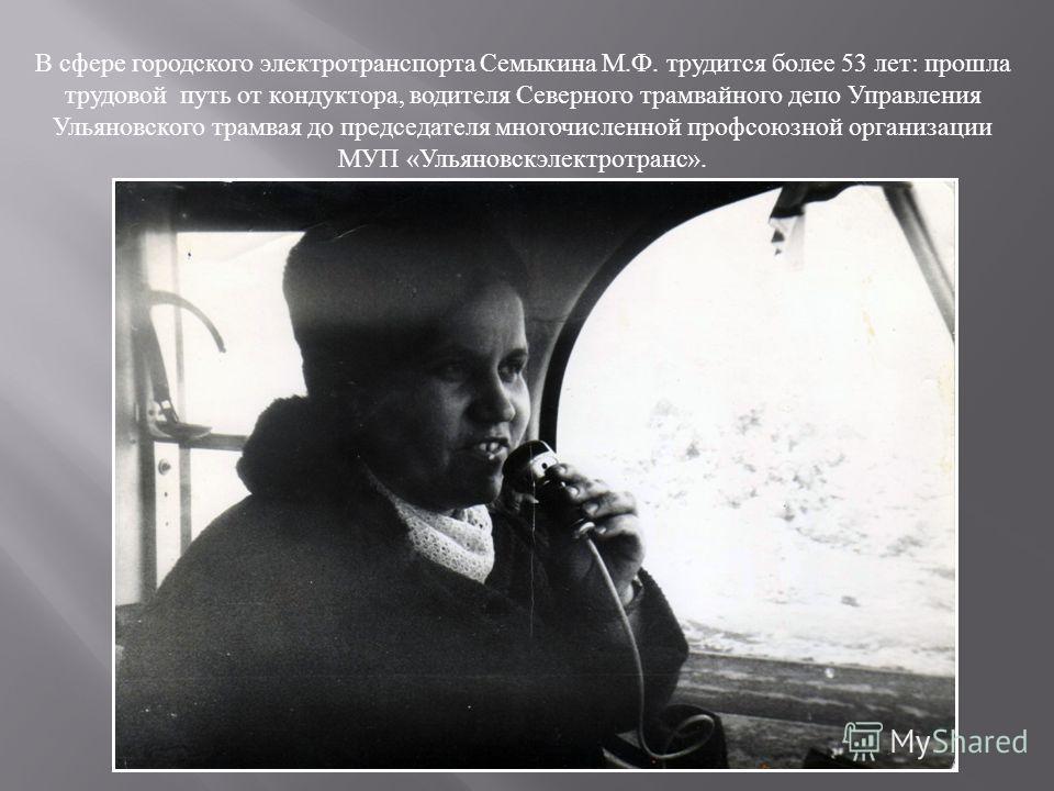 В сфере городского электротранспорта Семыкина М.Ф. трудится более 53 лет: прошла трудовой путь от кондуктора, водителя Северного трамвайного депо Управления Ульяновского трамвая до председателя многочисленной профсоюзной организации МУП «Ульяновскэле