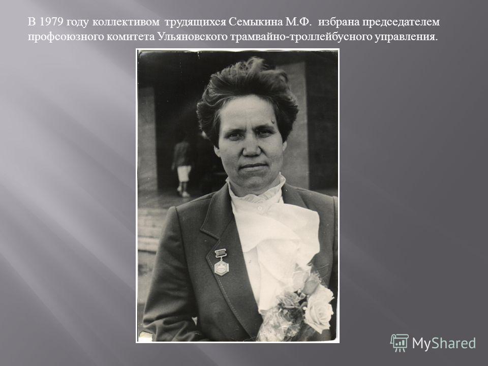 В 1979 году коллективом трудящихся Семыкина М.Ф. избрана председателем профсоюзного комитета Ульяновского трамвайно-троллейбусного управления.
