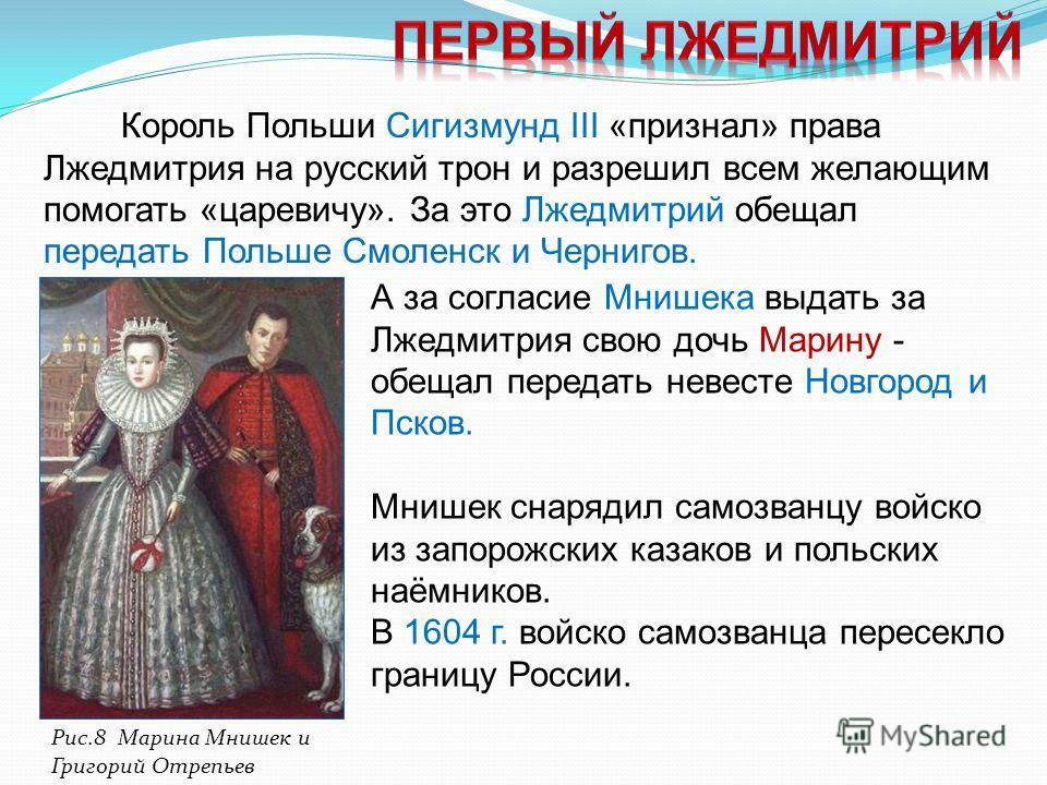 Король Польши Сигизмунд III «признал» права Лжедмитрия на русский трон и разрешил всем желающим помогать «царевичу». За это Лжедмитрий обещал передать Польше Смоленск и Чернигов. А за согласие Мнишека выдать за Лжедмитрия свою дочь Марину - обещал пе