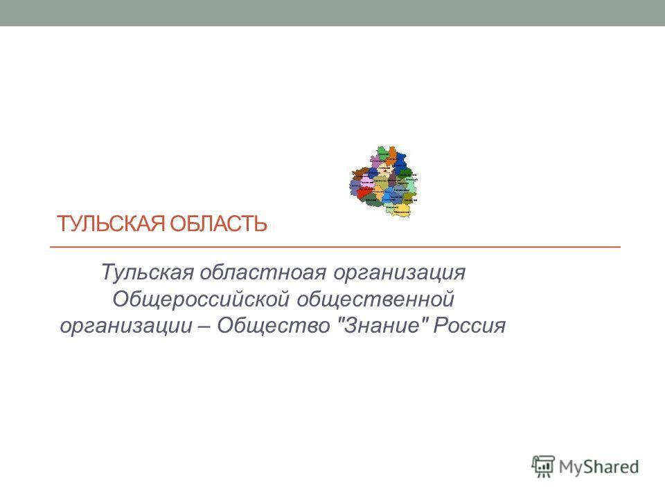 ТУЛЬСКАЯ ОБЛАСТЬ Тульская областноая организация Общероссийской общественной организации – Общество Знание Россия