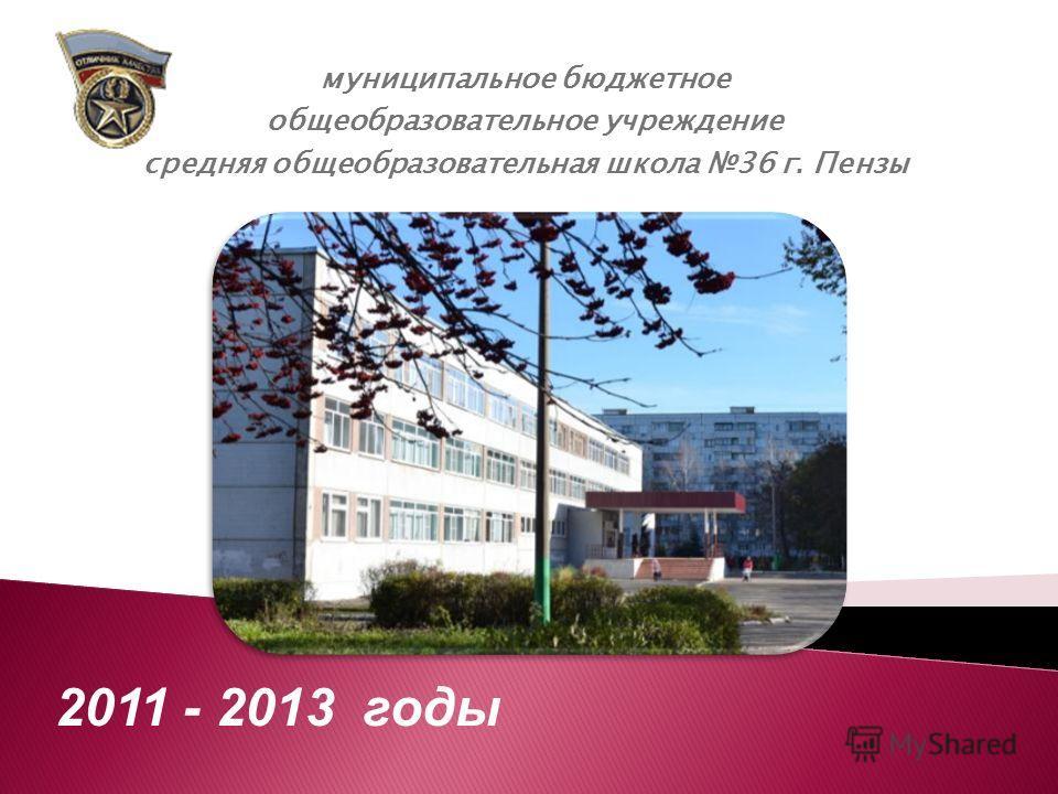муниципальное бюджетное общеобразовательное учреждение средняя общеобразовательная школа 36 г. Пензы 2011 - 2013 годы